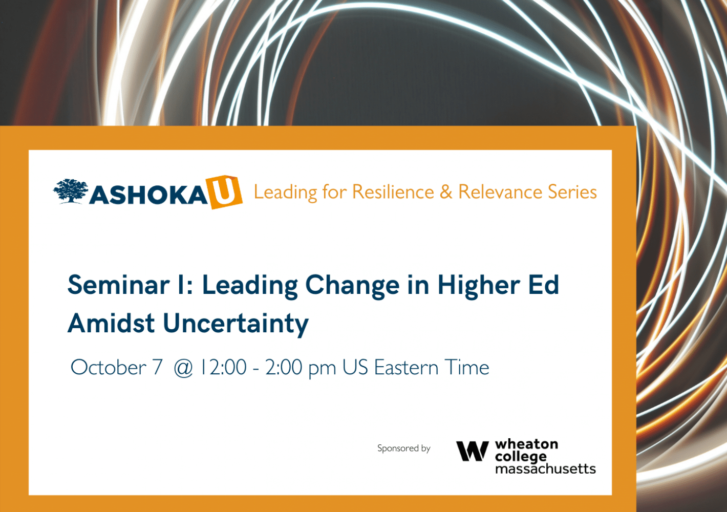 The background is black with circles of white and orange light. In the bottom half of the image is an orange border with a white box. At the top of the white box is text that reads Ashoka U Leading for Resilience and Relevance in Higher Ed. Below that is large blue text that read Seminar I: Leading Change in Higher Ed Amidst Uncertainty, October 7 @ 12:00 - 2:00 pm US Eastern Time. Below that in the bottom right corner of the white box is the black text, sponsored by Wheaton College Massachusetts.